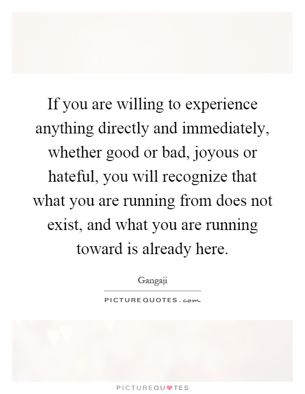 If you are willing to experience anything directly and immediately, whether good or bad, joyous or hateful, you will recognize that what you are running from does not exist, and what you are running toward is already here Picture Quote #1