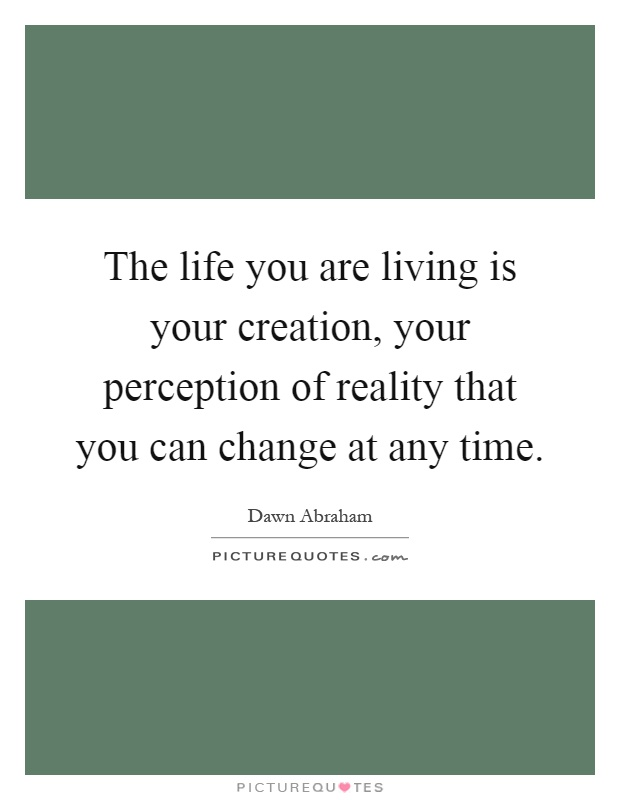 The life you are living is your creation, your perception of reality that you can change at any time Picture Quote #1