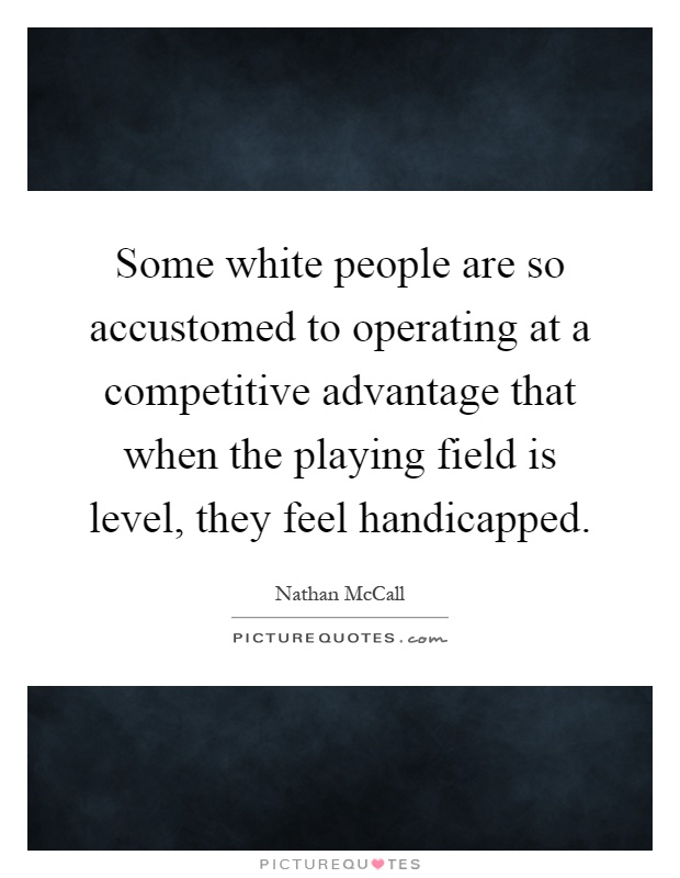 Some white people are so accustomed to operating at a competitive advantage that when the playing field is level, they feel handicapped Picture Quote #1