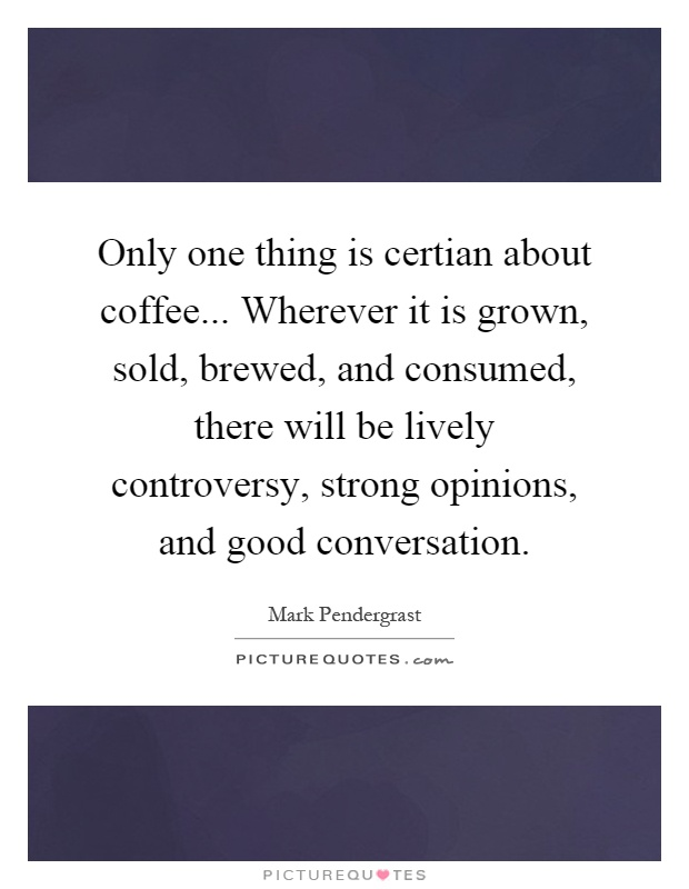Only one thing is certian about coffee... Wherever it is grown, sold, brewed, and consumed, there will be lively controversy, strong opinions, and good conversation Picture Quote #1