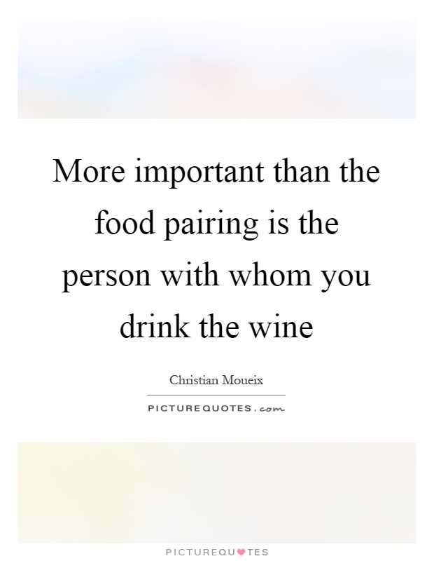 More important than the food pairing is the person with whom you drink the wine Picture Quote #1