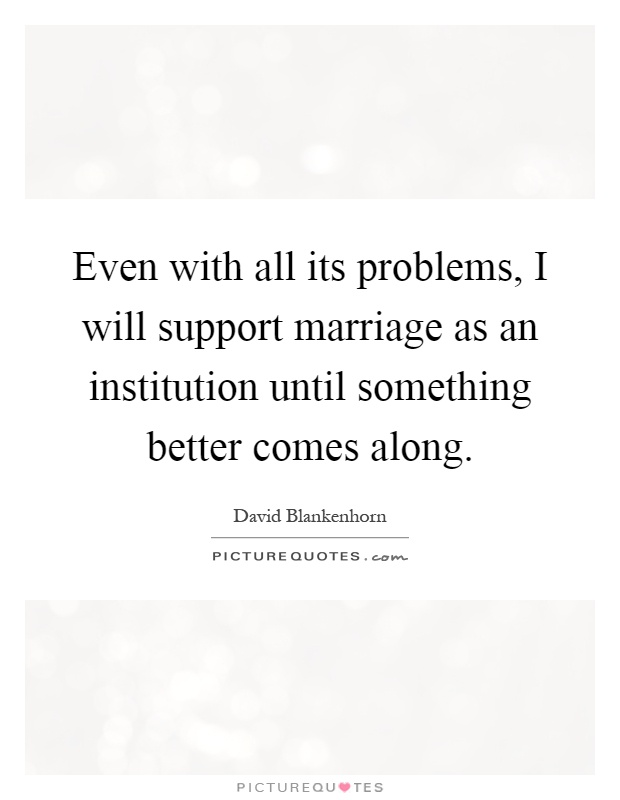 Even with all its problems, I will support marriage as an institution until something better comes along Picture Quote #1