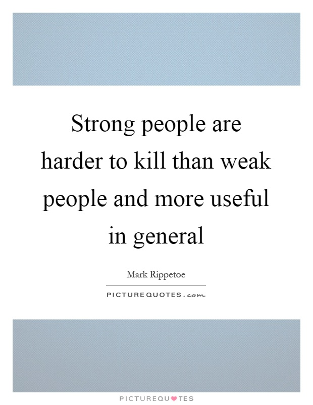 Strong people are harder to kill than weak people and more useful in general Picture Quote #1