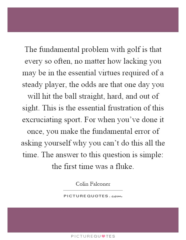 The fundamental problem with golf is that every so often, no matter how lacking you may be in the essential virtues required of a steady player, the odds are that one day you will hit the ball straight, hard, and out of sight. This is the essential frustration of this excruciating sport. For when you've done it once, you make the fundamental error of asking yourself why you can't do this all the time. The answer to this question is simple: the first time was a fluke Picture Quote #1