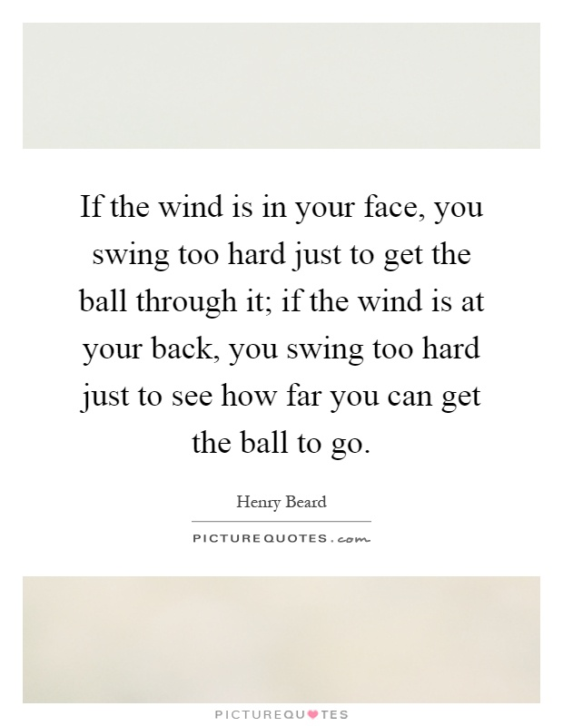 If the wind is in your face, you swing too hard just to get the ball through it; if the wind is at your back, you swing too hard just to see how far you can get the ball to go Picture Quote #1