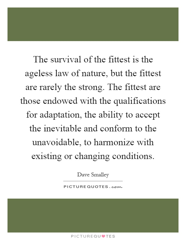The survival of the fittest is the ageless law of nature, but the fittest are rarely the strong. The fittest are those endowed with the qualifications for adaptation, the ability to accept the inevitable and conform to the unavoidable, to harmonize with existing or changing conditions Picture Quote #1