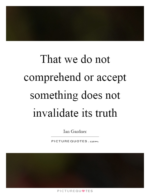That we do not comprehend or accept something does not invalidate its truth Picture Quote #1