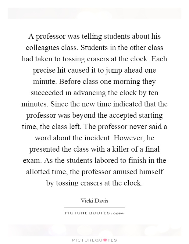A professor was telling students about his colleagues class. Students in the other class had taken to tossing erasers at the clock. Each precise hit caused it to jump ahead one minute. Before class one morning they succeeded in advancing the clock by ten minutes. Since the new time indicated that the professor was beyond the accepted starting time, the class left. The professor never said a word about the incident. However, he presented the class with a killer of a final exam. As the students labored to finish in the allotted time, the professor amused himself by tossing erasers at the clock Picture Quote #1