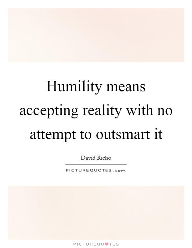 Humility means accepting reality with no attempt to outsmart it Picture Quote #1