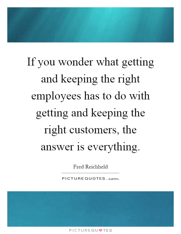 If you wonder what getting and keeping the right employees has to do with getting and keeping the right customers, the answer is everything Picture Quote #1