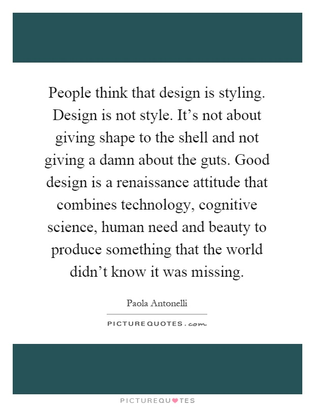 People think that design is styling. Design is not style. It's not about giving shape to the shell and not giving a damn about the guts. Good design is a renaissance attitude that combines technology, cognitive science, human need and beauty to produce something that the world didn't know it was missing Picture Quote #1