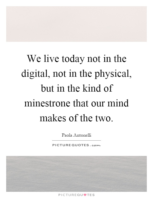 We live today not in the digital, not in the physical, but in the kind of minestrone that our mind makes of the two Picture Quote #1