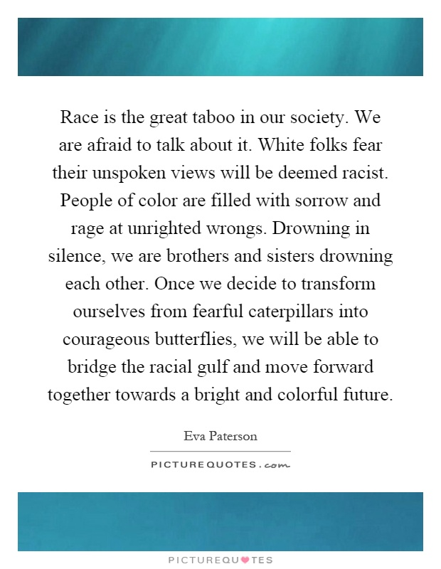 Race is the great taboo in our society. We are afraid to talk about it. White folks fear their unspoken views will be deemed racist. People of color are filled with sorrow and rage at unrighted wrongs. Drowning in silence, we are brothers and sisters drowning each other. Once we decide to transform ourselves from fearful caterpillars into courageous butterflies, we will be able to bridge the racial gulf and move forward together towards a bright and colorful future Picture Quote #1