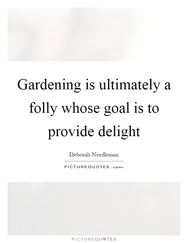 Gardening is ultimately a folly whose goal is to provide delight Picture Quote #1