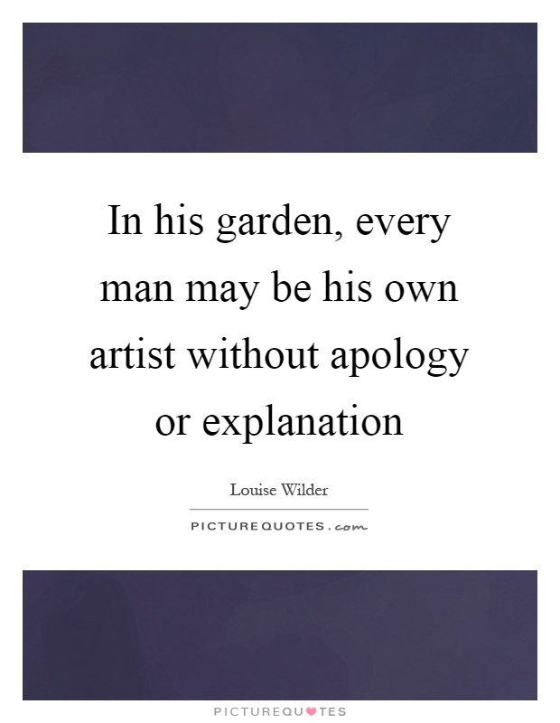 In his garden, every man may be his own artist without apology or explanation Picture Quote #1