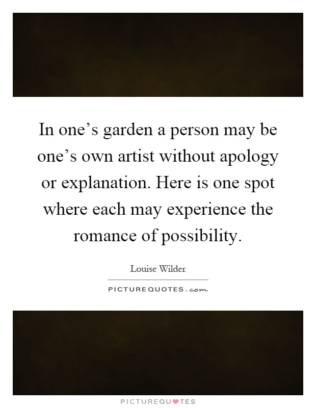In one's garden a person may be one's own artist without apology or explanation. Here is one spot where each may experience the romance of possibility Picture Quote #1