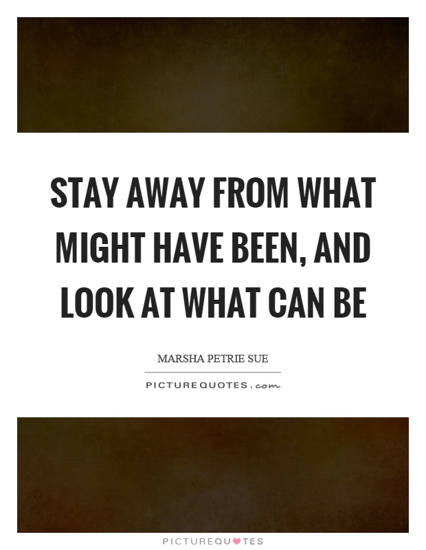 Stay away from what might have been, and look at what can be Picture Quote #1