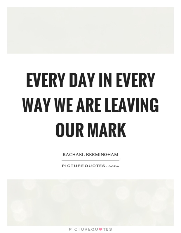 Every day in every way we are leaving our mark Picture Quote #1