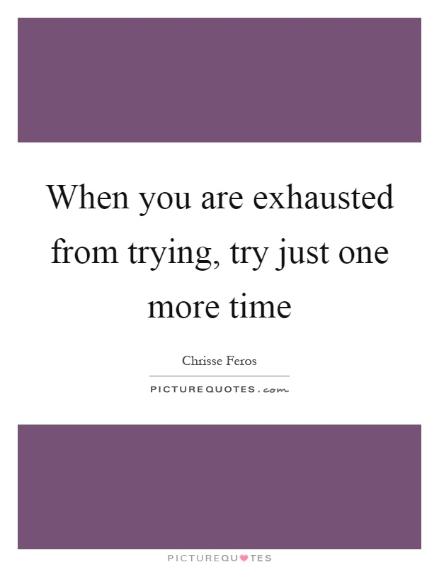When you are exhausted from trying, try just one more time Picture Quote #1
