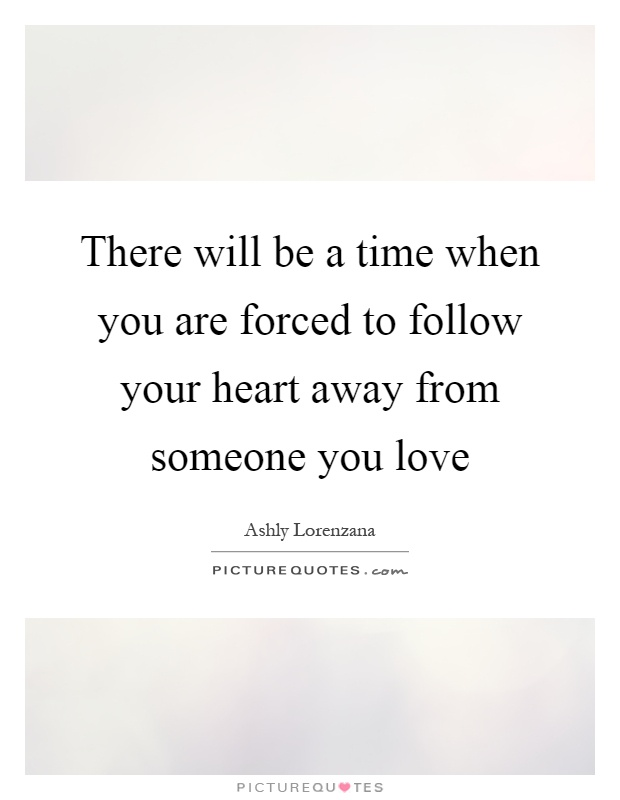 There will be a time when you are forced to follow your heart away from someone you love Picture Quote #1