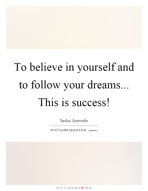 To believe in yourself and to follow your dreams... This is success! Picture Quote #1