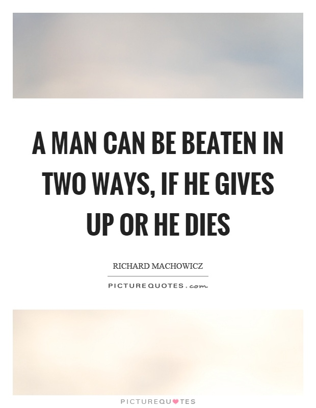 A man can be beaten in two ways, if he gives up or he dies Picture Quote #1