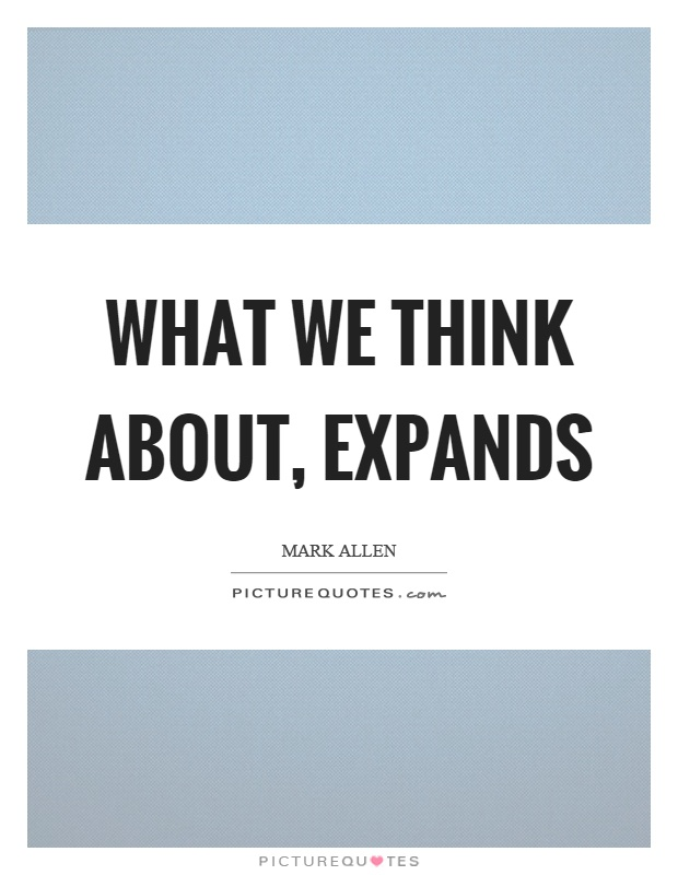 What we think about, expands Picture Quote #1