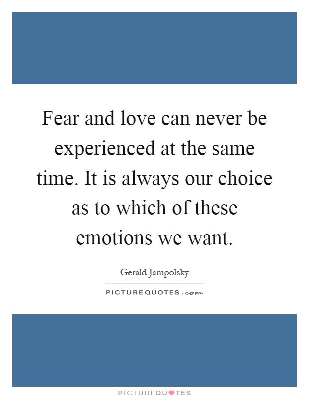 Fear and love can never be experienced at the same time. It is always our choice as to which of these emotions we want Picture Quote #1