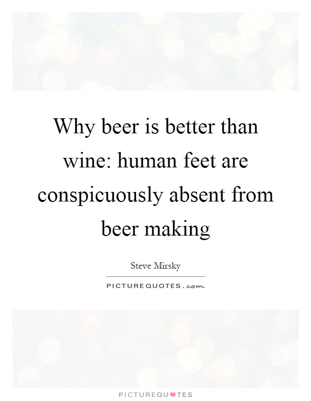 Why beer is better than wine: human feet are conspicuously absent from beer making Picture Quote #1