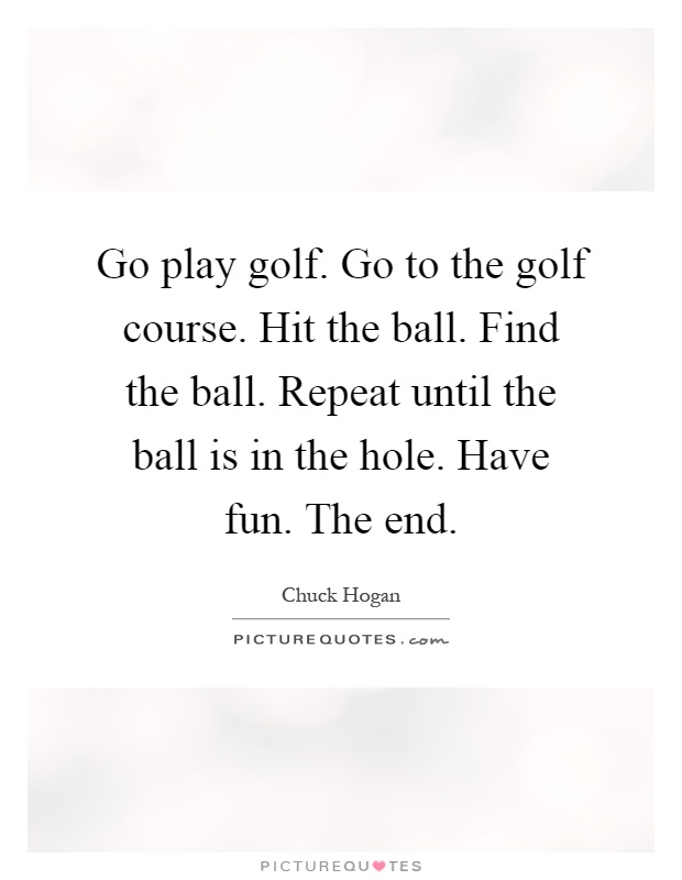 Go play golf. Go to the golf course. Hit the ball. Find the ball. Repeat until the ball is in the hole. Have fun. The end Picture Quote #1