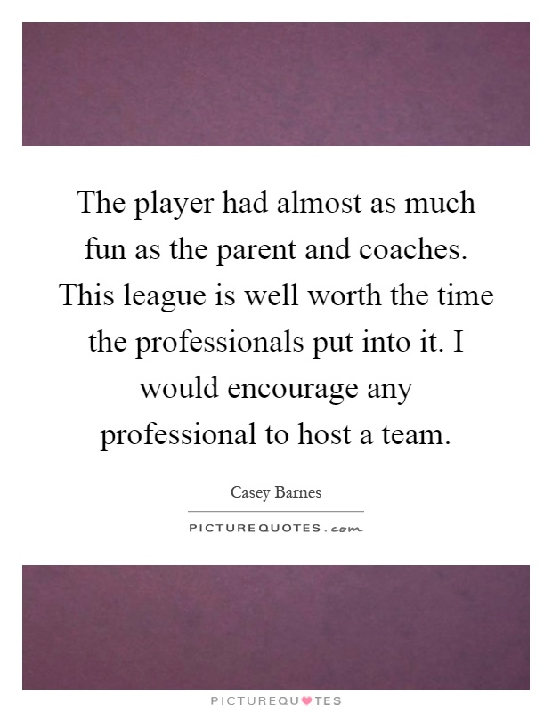 The player had almost as much fun as the parent and coaches. This league is well worth the time the professionals put into it. I would encourage any professional to host a team Picture Quote #1