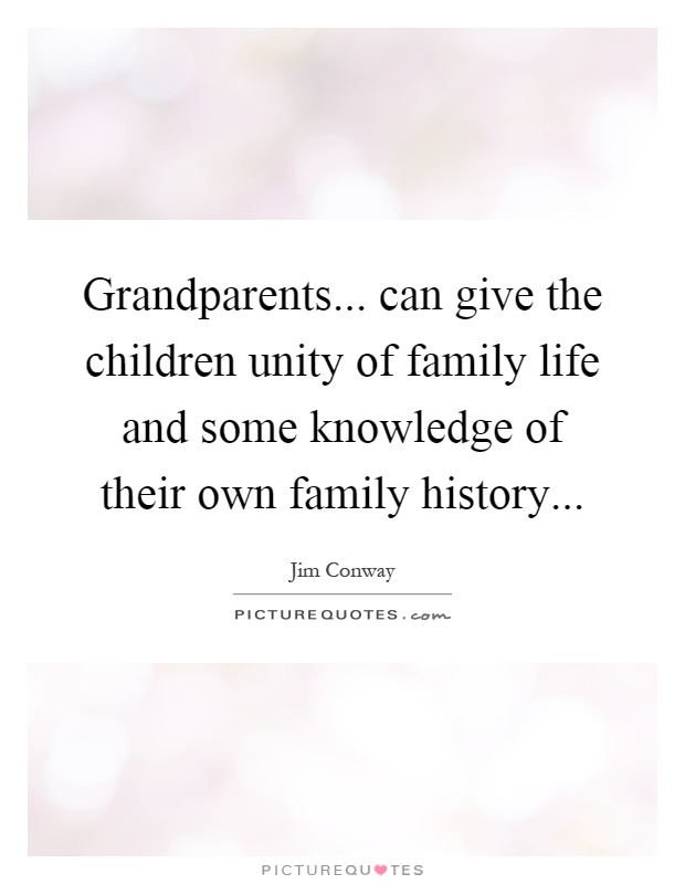 Grandparents... can give the children unity of family life and some knowledge of their own family history Picture Quote #1
