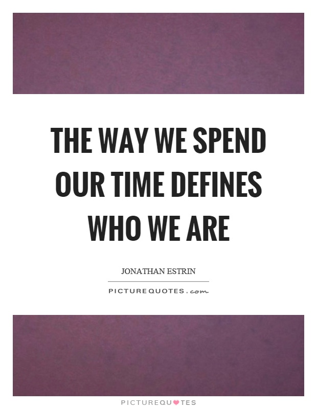 The way we spend our time defines who we are Picture Quote #1