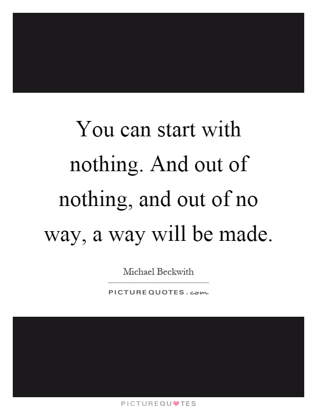 You can start with nothing. And out of nothing, and out of no way, a way will be made Picture Quote #1