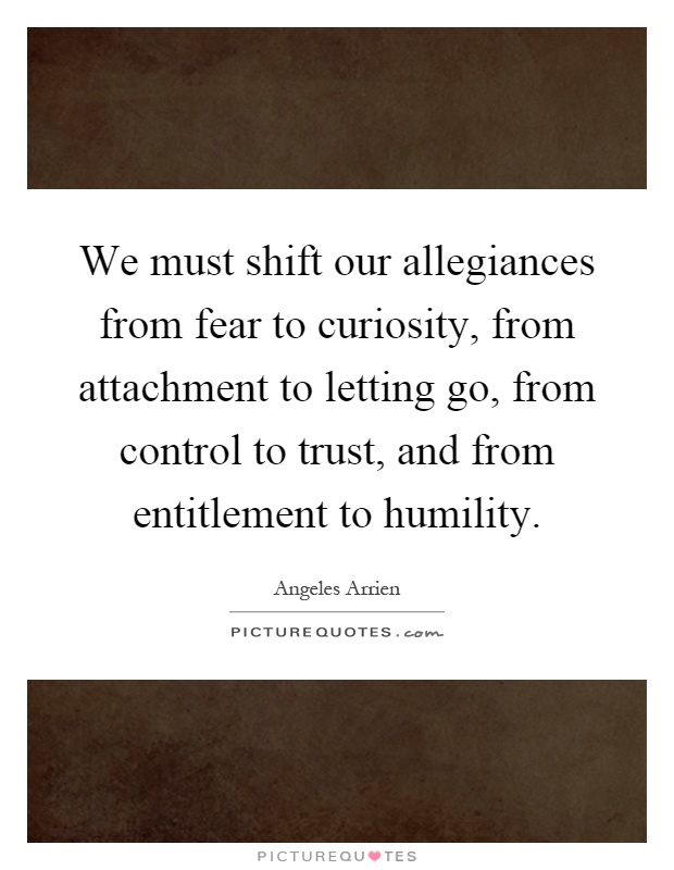 We must shift our allegiances from fear to curiosity, from attachment to letting go, from control to trust, and from entitlement to humility Picture Quote #1