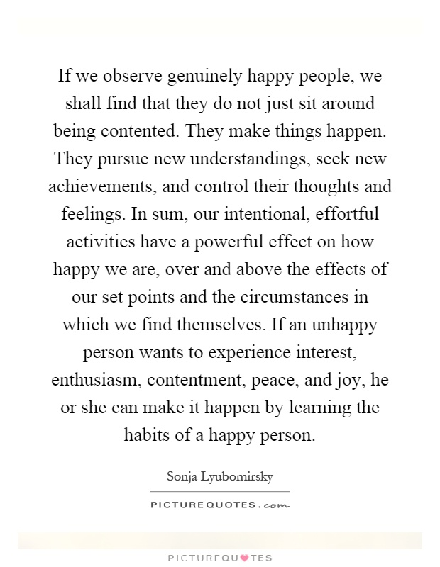 If we observe genuinely happy people, we shall find that they do not just sit around being contented. They make things happen. They pursue new understandings, seek new achievements, and control their thoughts and feelings. In sum, our intentional, effortful activities have a powerful effect on how happy we are, over and above the effects of our set points and the circumstances in which we find themselves. If an unhappy person wants to experience interest, enthusiasm, contentment, peace, and joy, he or she can make it happen by learning the habits of a happy person Picture Quote #1