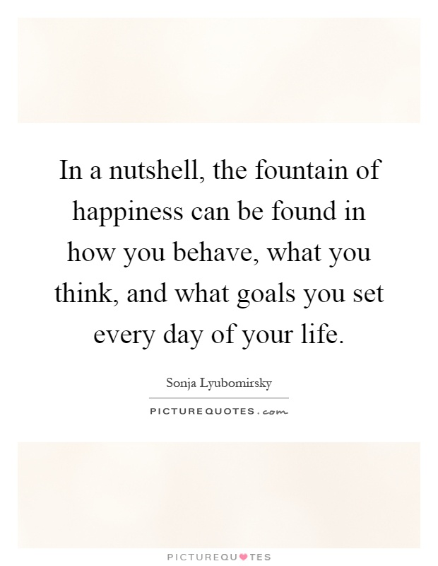 In a nutshell, the fountain of happiness can be found in how you behave, what you think, and what goals you set every day of your life Picture Quote #1