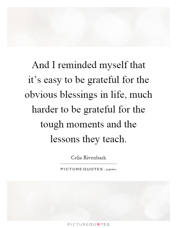 And I reminded myself that it's easy to be grateful for the obvious blessings in life, much harder to be grateful for the tough moments and the lessons they teach Picture Quote #1