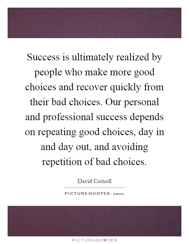Success is ultimately realized by people who make more good choices and recover quickly from their bad choices. Our personal and professional success depends on repeating good choices, day in and day out, and avoiding repetition of bad choices Picture Quote #1