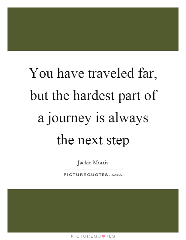 You have traveled far, but the hardest part of a journey is always the next step Picture Quote #1