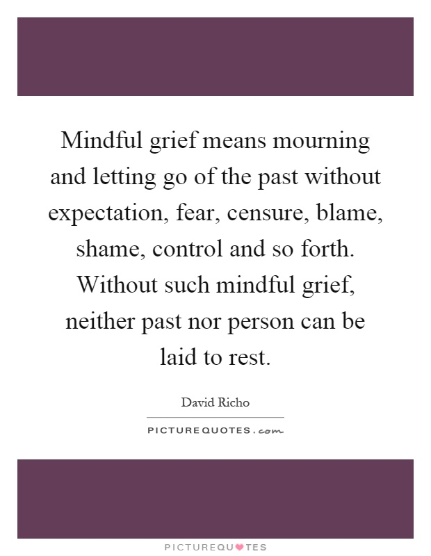 Mindful grief means mourning and letting go of the past without expectation, fear, censure, blame, shame, control and so forth. Without such mindful grief, neither past nor person can be laid to rest Picture Quote #1