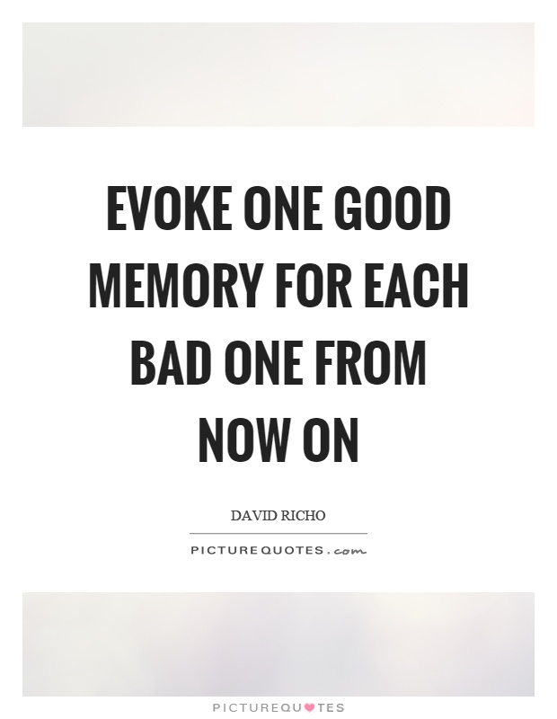 Evoke one good memory for each bad one from now on Picture Quote #1