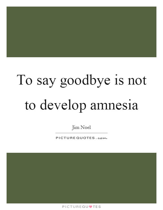 To say goodbye is not to develop amnesia Picture Quote #1
