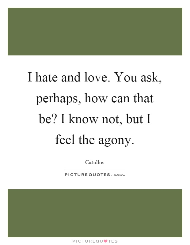 I hate and love. You ask, perhaps, how can that be? I know not, but I feel the agony Picture Quote #1