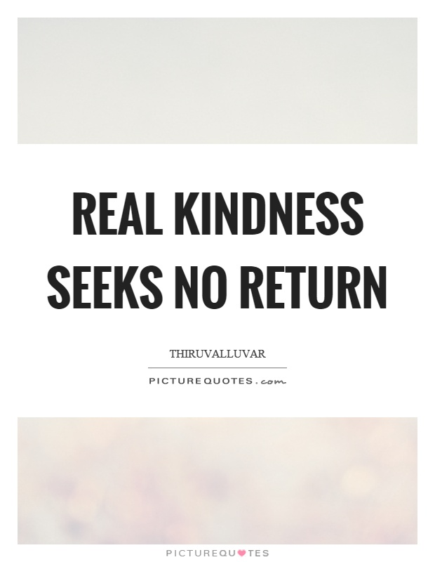 Real kindness seeks no return Picture Quote #1
