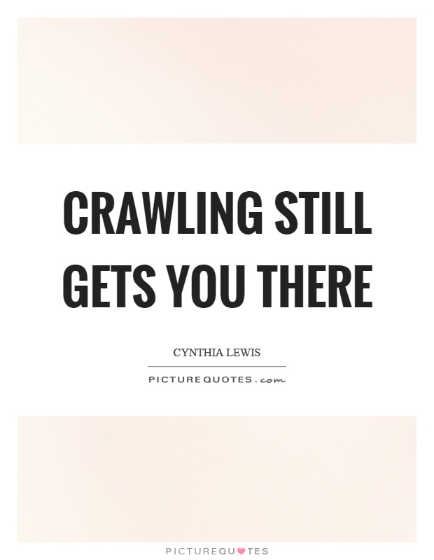 Crawling still gets you there Picture Quote #1