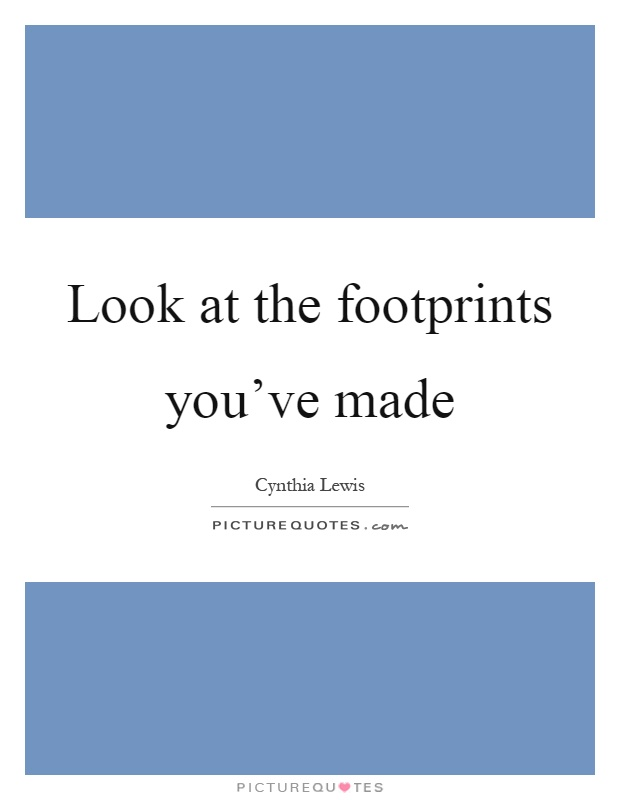 Look at the footprints you've made Picture Quote #1