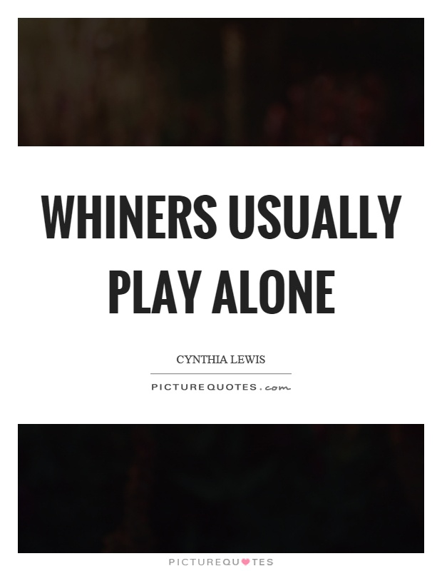 Whiners usually play alone Picture Quote #1