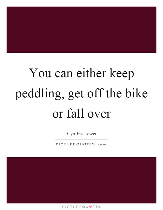 You can either keep peddling, get off the bike or fall over Picture Quote #1