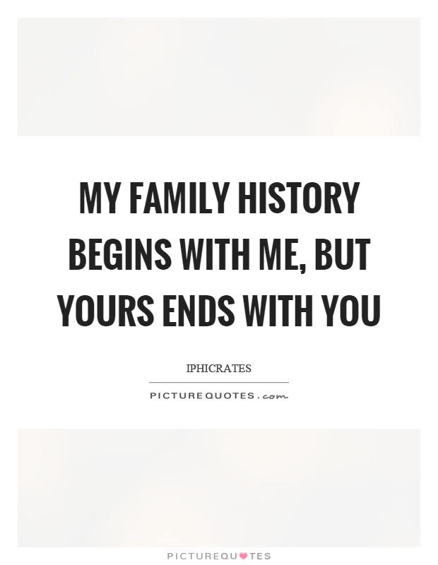 My family history begins with me, but yours ends with you Picture Quote #1